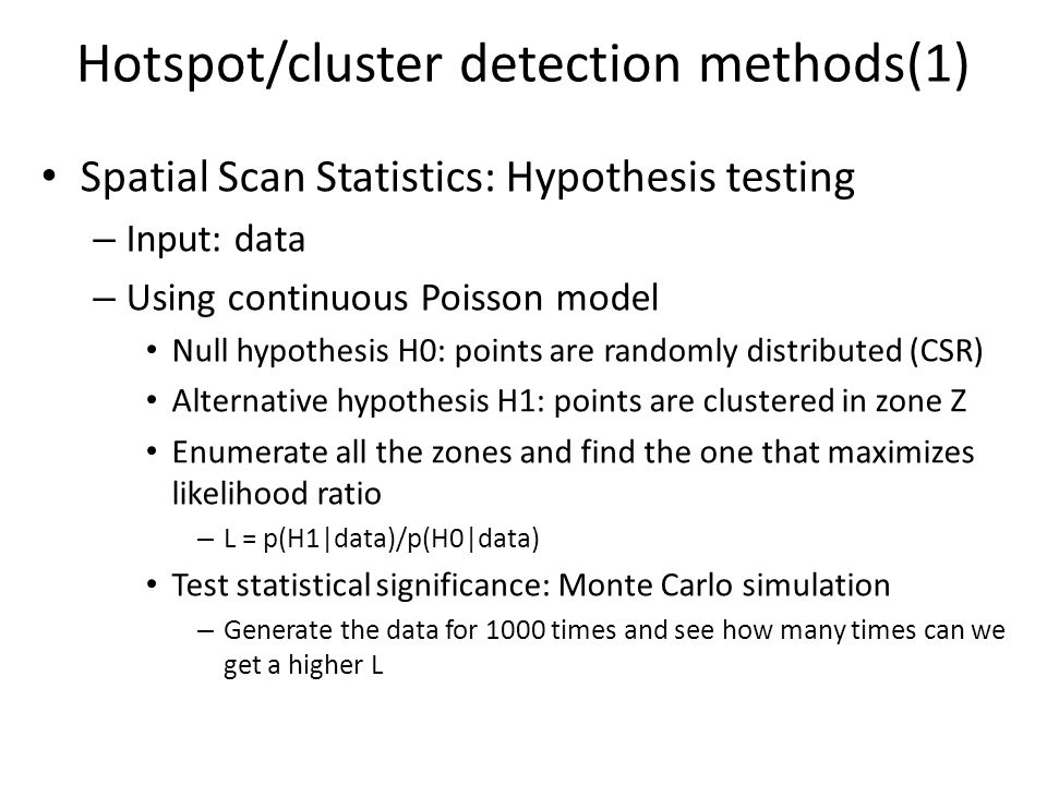Hotspot/cluster detection methods(2) DBSCAN: Density-based spatial clustering of application with noise – Input: data, radius, min_neighbors – For each data point P: If neighbors<min_neighbors then mark P as noise eles – Add P to a new cluster C – Expand P by looking at points P' in the current neighborhood of C – If P' is not in any cluster then add P' to C – If neighbors of P'> min_neighbors then add P's neighbor to C's neighborhood