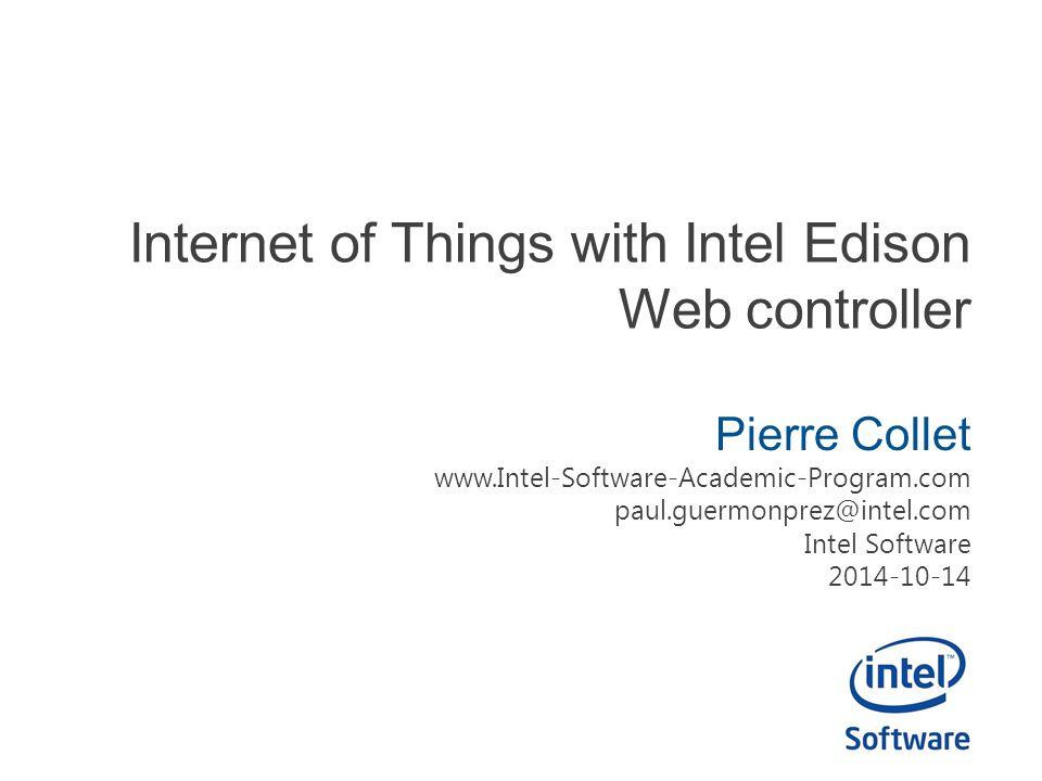 Internet of Things with Intel Edison Web controller Pierre Collet www.Intel-Software-Academic-Program.com paul.guermonprez@intel.com Intel Software 2014-10-14