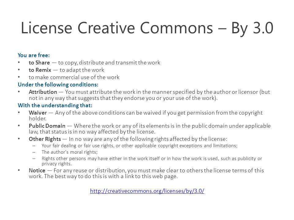 License Creative Commons – By 3.0 You are free: to Share — to copy, distribute and transmit the work to Remix — to adapt the work to make commercial use of the work Under the following conditions: Attribution — You must attribute the work in the manner specified by the author or licensor (but not in any way that suggests that they endorse you or your use of the work).