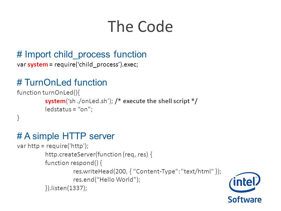 The Code # Import child_process function var system = require('child_process').exec; # TurnOnLed function function turnOnLed(){ system('sh./onLed.sh'); /* execute the shell script */ ledstatus = on ; } # A simple HTTP server var http = require( http ); http.createServer(function (req, res) { function respond() { res.writeHead(200, { Content-Type : text/html }); res.end( Hello World ); }).listen(1337);