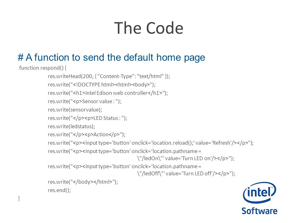 The Code # A function to send the default home page function respond() { res.writeHead(200, { Content-Type : text/html }); res.write( ); res.write( Intel Edison web controller ); res.write( Sensor value : ); res.write(sensorvalue); res.write( LED Status : ); res.write(ledstatus); res.write( Action ); res.write( ); res.end(); }
