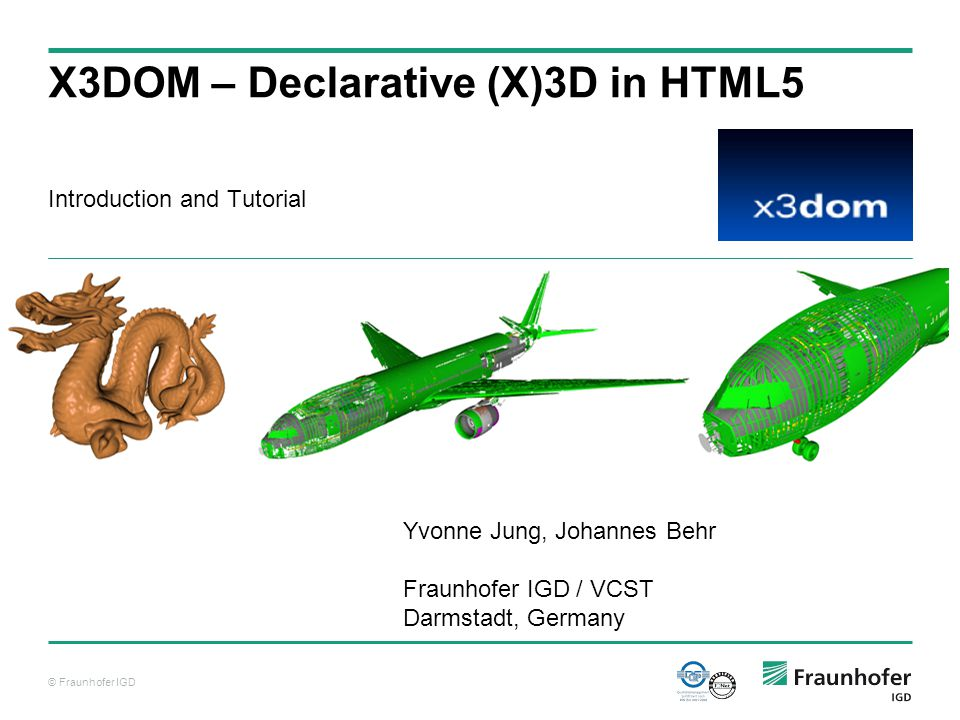 © Fraunhofer IGD Introduction and Tutorial X3DOM – Declarative (X)3D in HTML5 Yvonne Jung, Johannes Behr Fraunhofer IGD / VCST Darmstadt, Germany