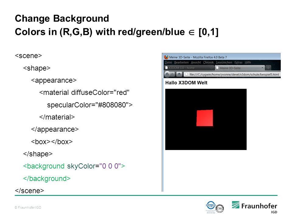 © Fraunhofer IGD Change Background Colors in (R,G,B) with red/green/blue  [0,1] <material diffuseColor= red specularColor= #808080 >