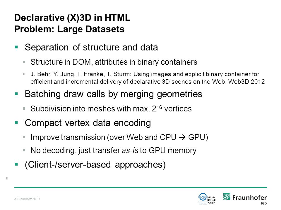 © Fraunhofer IGD 30 Declarative (X)3D in HTML Problem: Large Datasets  Separation of structure and data  Structure in DOM, attributes in binary containers  J.