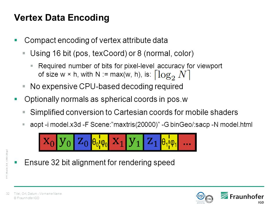 © Fraunhofer IGD Vertex Data Encoding  Compact encoding of vertex attribute data  Using 16 bit (pos, texCoord) or 8 (normal, color)  Required number of bits for pixel-level accuracy for viewport of size w × h, with N := max(w, h), is:  No expensive CPU-based decoding required  Optionally normals as spherical coords in pos.w  Simplified conversion to Cartesian coords for mobile shaders  aopt -i model.x3d -F Scene: maxtris(20000) -G binGeo/:sacp -N model.html  Ensure 32 bit alignment for rendering speed Titel, Ort, Datum - Vorname Name32 PPT_Master_IGD_v2009.200.ppt