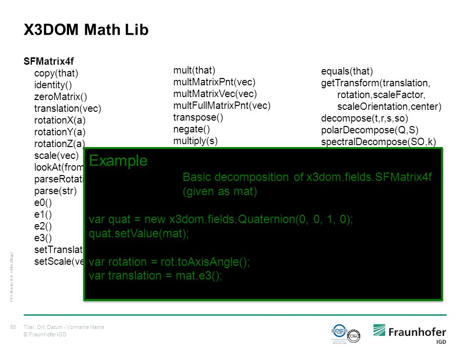© Fraunhofer IGD X3DOM Math Lib SFMatrix4f copy(that) identity() zeroMatrix() translation(vec) rotationX(a) rotationY(a) rotationZ(a) scale(vec) lookAt(from,at,up) parseRotation(str) parse(str) e0() e1() e2() e3() setTranslate(vec) setScale(vec) Titel, Ort, Datum - Vorname Name56 PPT_Master_IGD_v2009.200.ppt mult(that) multMatrixPnt(vec) multMatrixVec(vec) multFullMatrixPnt(vec) transpose() negate() multiply(s) add(that) addScaled(that,s) setValues(that) setValue(v1,v2,v3,v4) toGL() at(i,j) sqrt() normInfinity() norm1_3x3() normInf_3x3() adjointT_3x3() equals(that) getTransform(translation, rotation,scaleFactor, scaleOrientation,center) decompose(t,r,s,so) polarDecompose(Q,S) spectralDecompose(SO,k) log() exp() det3(a1,a2,a3,b1,b2,b3, c1,c2,c3) det() inverse() toString() setValueByStr(str) Example Basic decomposition of x3dom.fields.SFMatrix4f (given as mat) var quat = new x3dom.fields.Quaternion(0, 0, 1, 0); quat.setValue(mat); var rotation = rot.toAxisAngle(); var translation = mat.e3(); Example Basic decomposition of x3dom.fields.SFMatrix4f (given as mat) var quat = new x3dom.fields.Quaternion(0, 0, 1, 0); quat.setValue(mat); var rotation = rot.toAxisAngle(); var translation = mat.e3();