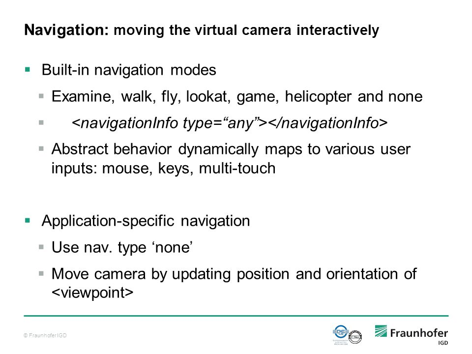 © Fraunhofer IGD Navigation: moving the virtual camera interactively  Built-in navigation modes  Examine, walk, fly, lookat, game, helicopter and none   Abstract behavior dynamically maps to various user inputs: mouse, keys, multi-touch  Application-specific navigation  Use nav.