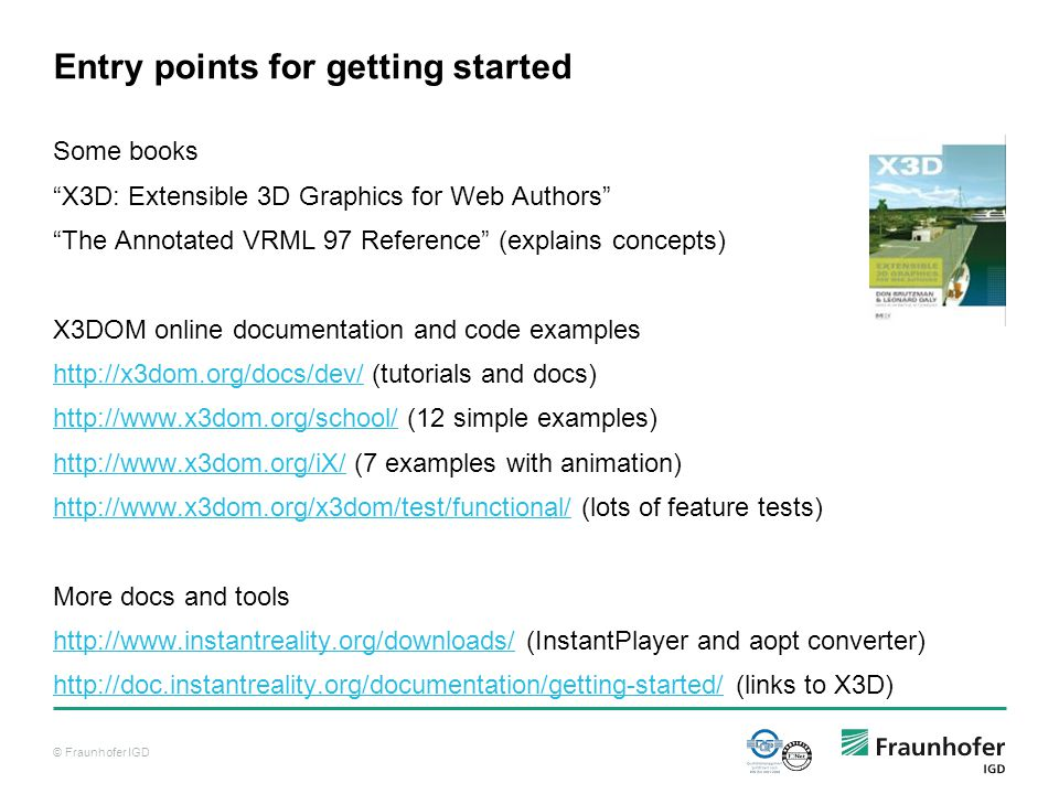 © Fraunhofer IGD Entry points for getting started Some books X3D: Extensible 3D Graphics for Web Authors The Annotated VRML 97 Reference (explains concepts) X3DOM online documentation and code examples http://x3dom.org/docs/dev/http://x3dom.org/docs/dev/ (tutorials and docs) http://www.x3dom.org/school/http://www.x3dom.org/school/ (12 simple examples) http://www.x3dom.org/iX/http://www.x3dom.org/iX/ (7 examples with animation) http://www.x3dom.org/x3dom/test/functional/http://www.x3dom.org/x3dom/test/functional/ (lots of feature tests) More docs and tools http://www.instantreality.org/downloads/http://www.instantreality.org/downloads/ (InstantPlayer and aopt converter) http://doc.instantreality.org/documentation/getting-started/http://doc.instantreality.org/documentation/getting-started/ (links to X3D)
