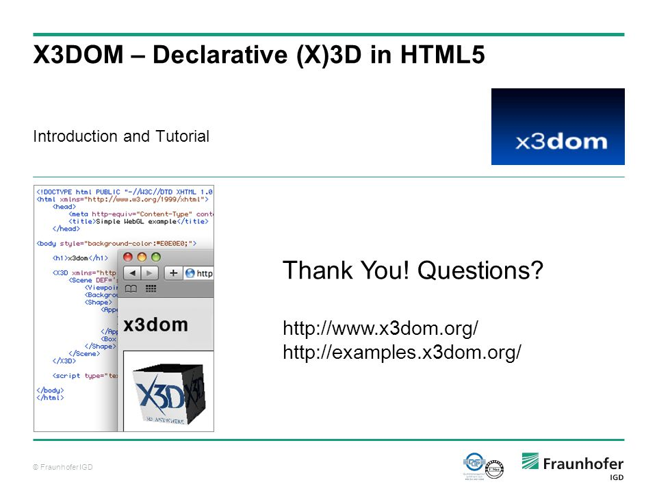 © Fraunhofer IGD X3DOM – Declarative (X)3D in HTML5 Introduction and Tutorial Thank You.