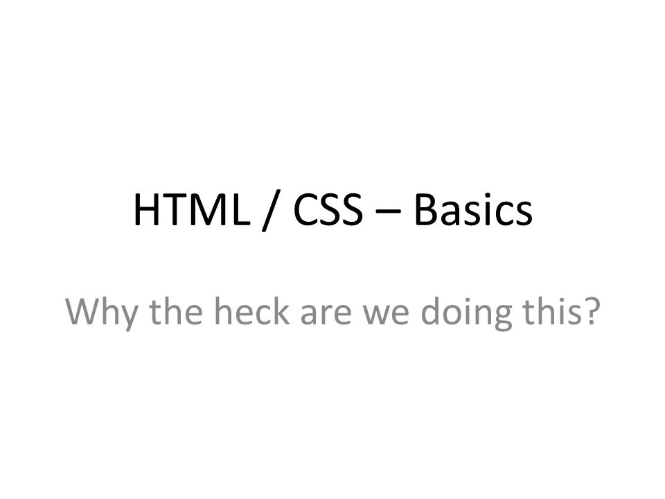 HTML / CSS – Basics Why the heck are we doing this?