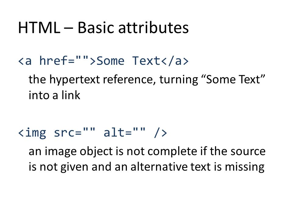 HTML – Basic attributes Some Text the hypertext reference, turning Some Text into a link an image object is not complete if the source is not given and an alternative text is missing
