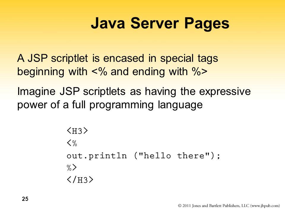 25 Java Server Pages A JSP scriptlet is encased in special tags beginning with Imagine JSP scriptlets as having the expressive power of a full program