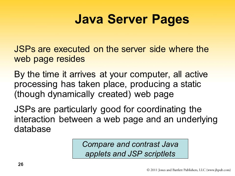 26 Java Server Pages JSPs are executed on the server side where the web page resides By the time it arrives at your computer, all active processing ha