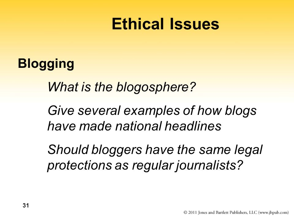 31 Ethical Issues Blogging What is the blogosphere? Give several examples of how blogs have made national headlines Should bloggers have the same lega