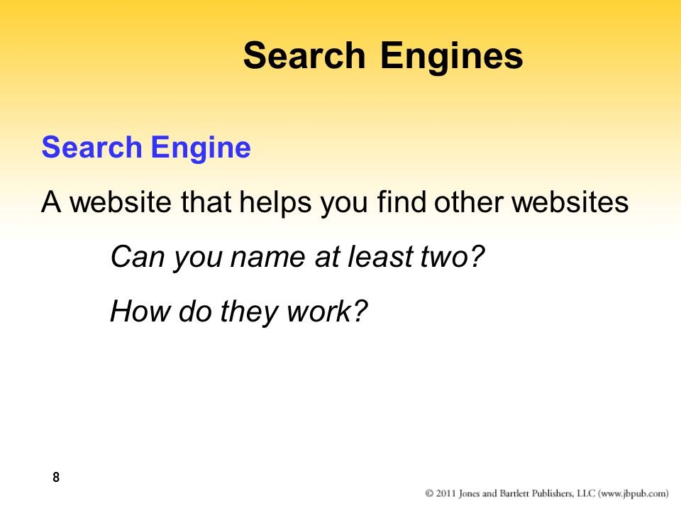 8 Search Engines Search Engine A website that helps you find other websites Can you name at least two? How do they work?