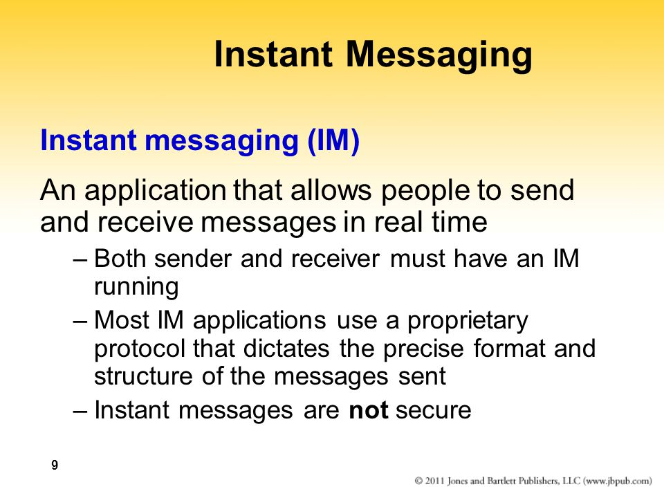 9 Instant Messaging Instant messaging (IM) An application that allows people to send and receive messages in real time –Both sender and receiver must