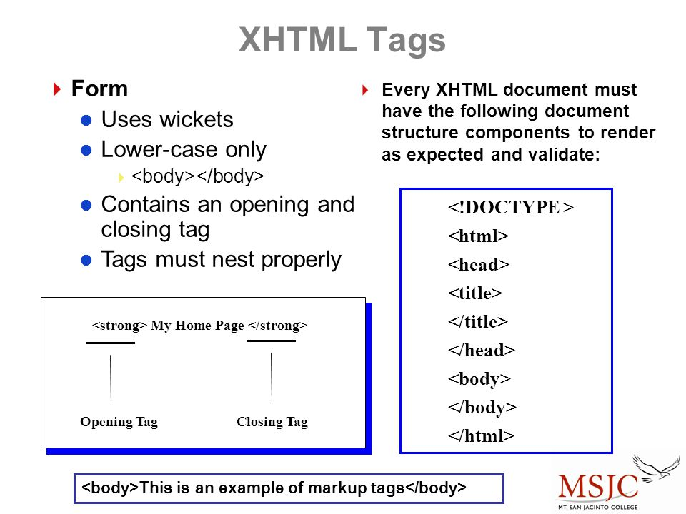 XHTML Tags  Form Uses wickets Lower-case only  Contains an opening and closing tag Tags must nest properly Opening Tag My Home Page Closing Tag  Every XHTML document must have the following document structure components to render as expected and validate: This is an example of markup tags