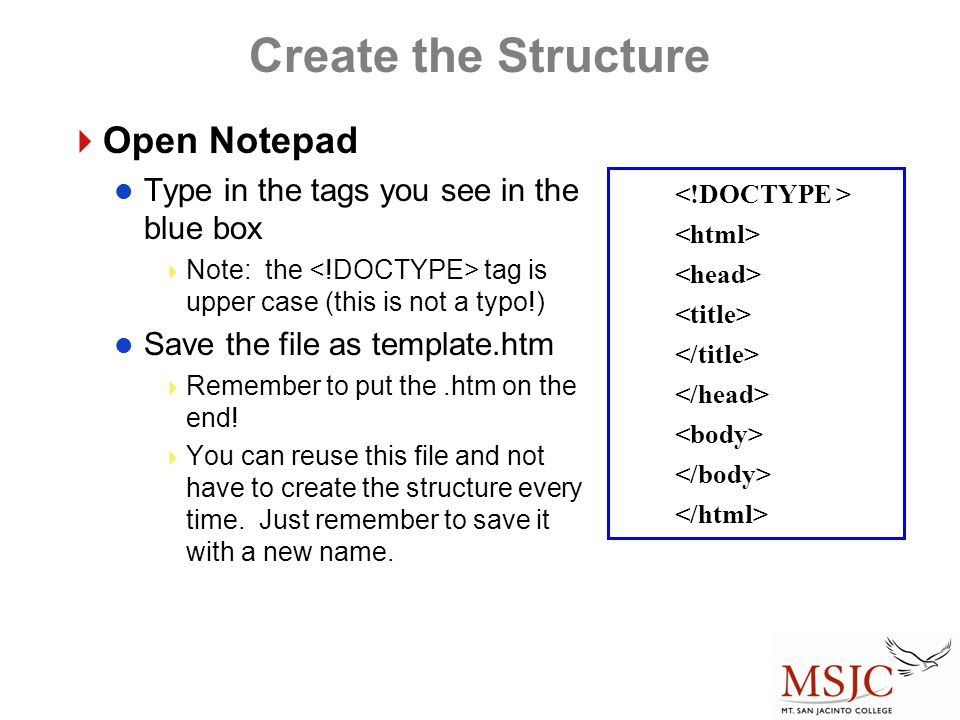 Create the Structure  Open Notepad Type in the tags you see in the blue box  Note: the tag is upper case (this is not a typo!) Save the file as template.htm  Remember to put the.htm on the end.