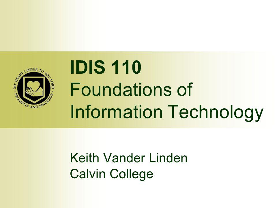 IDIS 110 Foundations of Information Technology Keith Vander Linden Calvin College