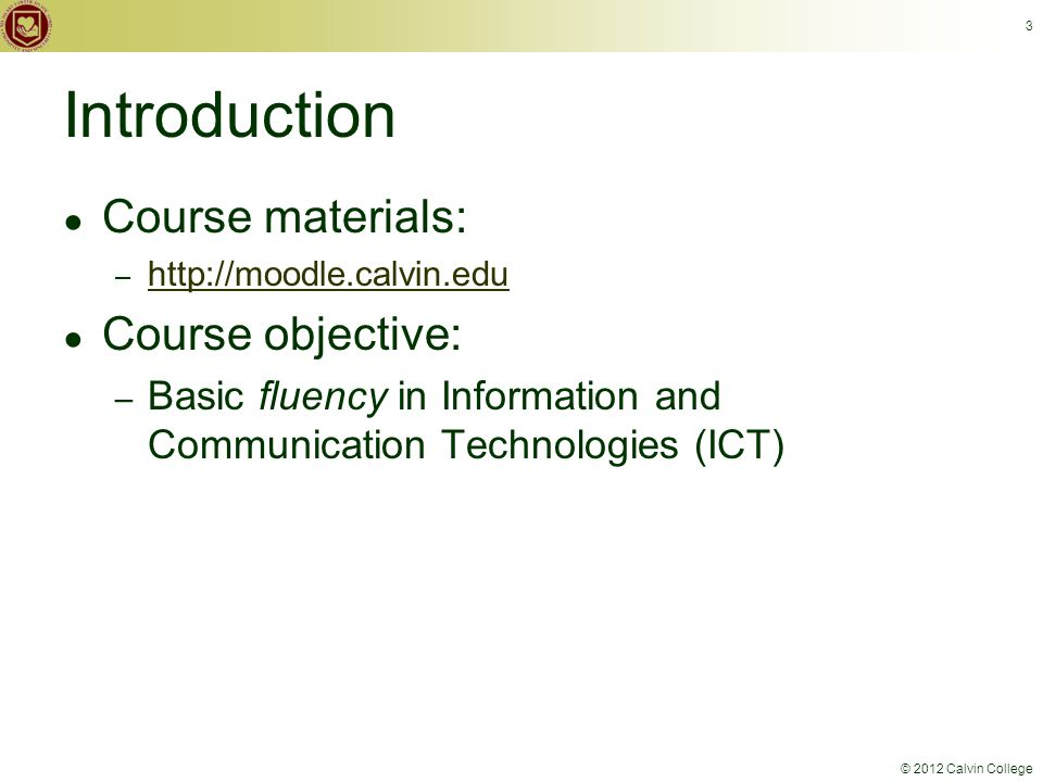 © 2012 Calvin College 3 Introduction ● Course materials: – http://moodle.calvin.edu http://moodle.calvin.edu ● Course objective: – Basic fluency in Information and Communication Technologies (ICT)