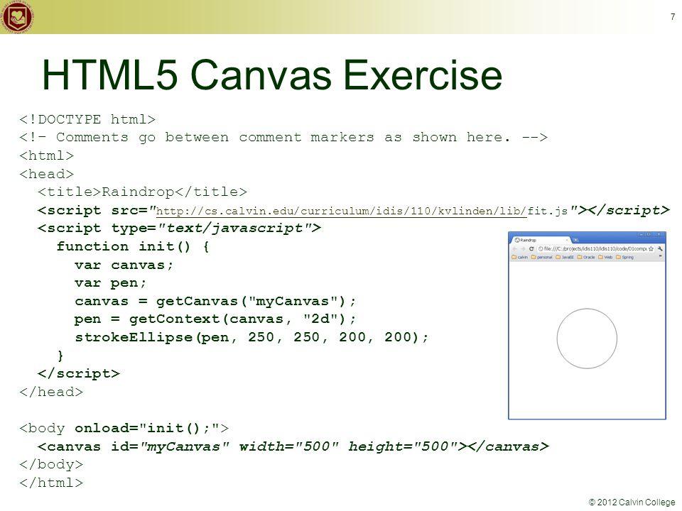 © 2012 Calvin College HTML5 Canvas Exercise 7 Raindrop http://cs.calvin.edu/curriculum/idis/110/kvlinden/lib/ function init() { var canvas; var pen; canvas = getCanvas( myCanvas ); pen = getContext(canvas, 2d ); strokeEllipse(pen, 250, 250, 200, 200); }