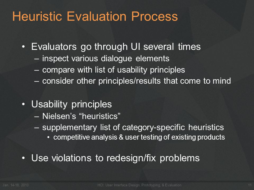 Heuristic Evaluation Process Evaluators go through UI several times –inspect various dialogue elements –compare with list of usability principles –con