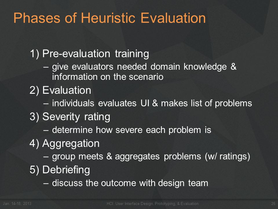 Phases of Heuristic Evaluation 1) Pre-evaluation training –give evaluators needed domain knowledge & information on the scenario 2) Evaluation –indivi