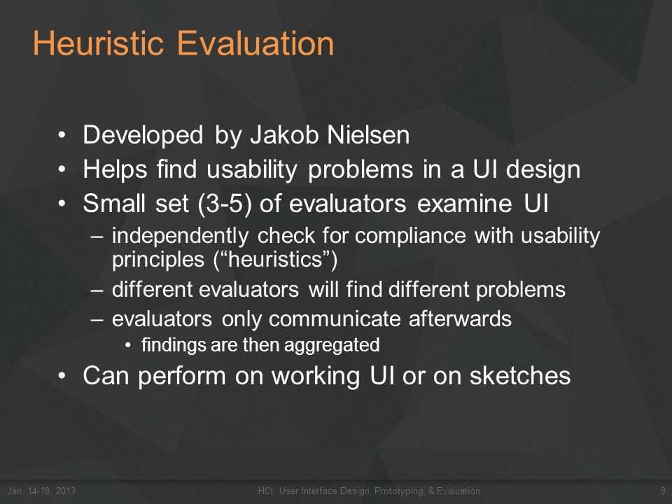 Heuristic Evaluation Developed by Jakob Nielsen Helps find usability problems in a UI design Small set (3-5) of evaluators examine UI –independently c