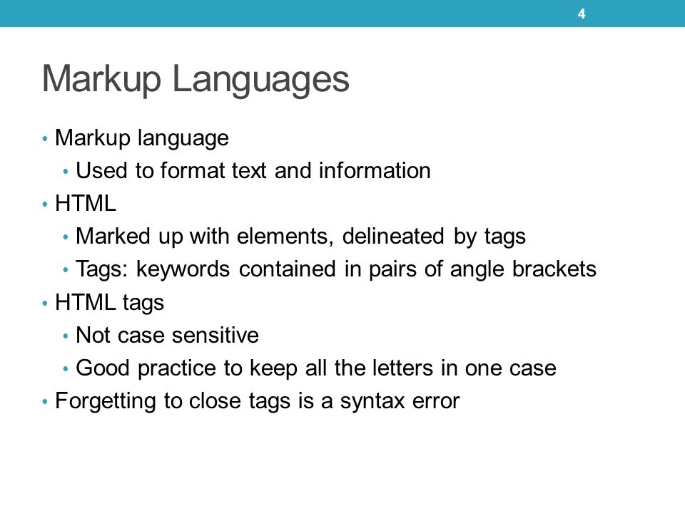 Markup Languages Markup language Used to format text and information HTML Marked up with elements, delineated by tags Tags: keywords contained in pairs of angle brackets HTML tags Not case sensitive Good practice to keep all the letters in one case Forgetting to close tags is a syntax error 4