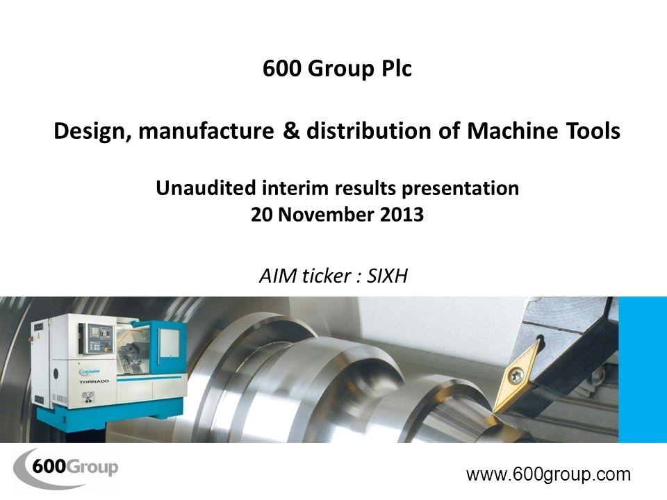 600 Group Plc Design, manufacture & distribution of Machine Tools Unaudited i nterim results presentation 20 November 2013 AIM ticker : SIXH www.600group.com