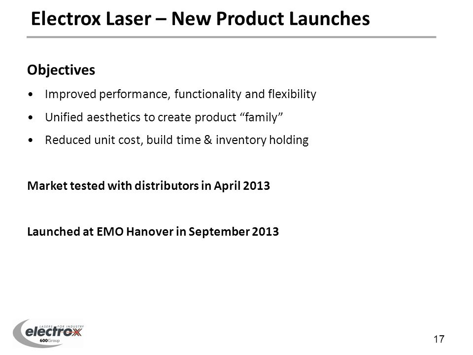 New Product Introduction Objectives Improved performance, functionality and flexibility Unified aesthetics to create product family Reduced unit cost, build time & inventory holding Market tested with distributors in April 2013 Launched at EMO Hanover in September 2013 Electrox Laser – New Product Launches 17