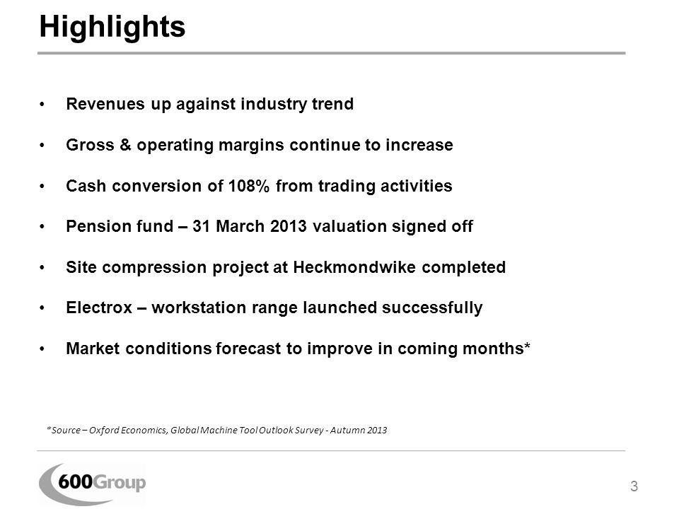 Highlights Revenues up against industry trend Gross & operating margins continue to increase Cash conversion of 108% from trading activities Pension fund – 31 March 2013 valuation signed off Site compression project at Heckmondwike completed Electrox – workstation range launched successfully Market conditions forecast to improve in coming months* 3 *Source – Oxford Economics, Global Machine Tool Outlook Survey - Autumn 2013