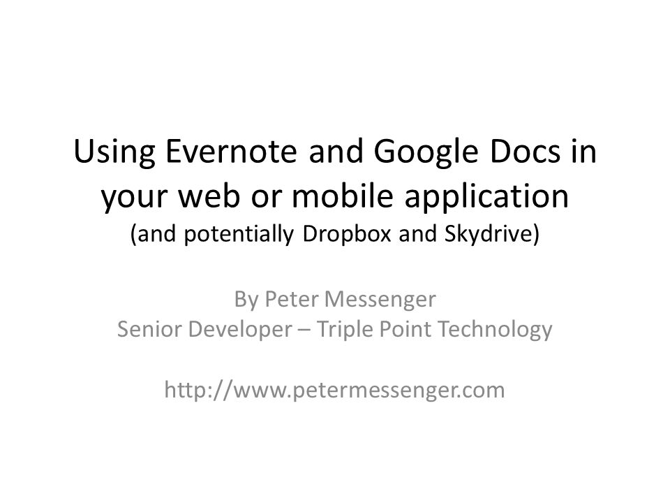 Using Evernote and Google Docs in your web or mobile application (and potentially Dropbox and Skydrive) By Peter Messenger Senior Developer – Triple Point Technology http://www.petermessenger.com