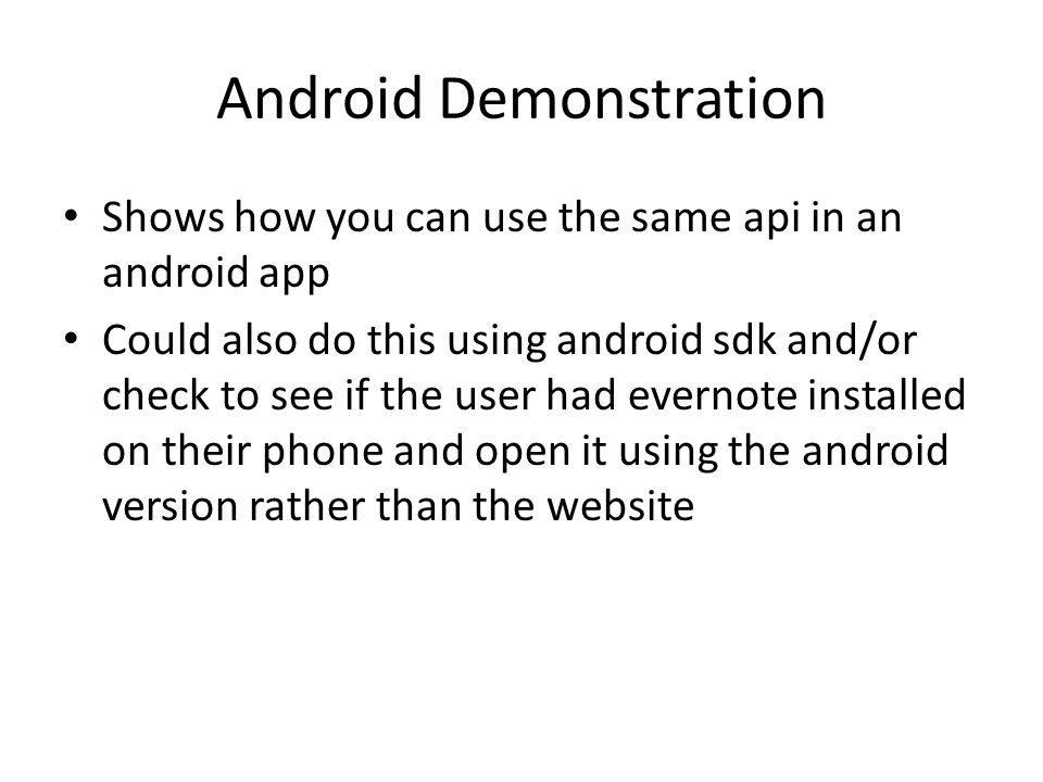 Android Demonstration Shows how you can use the same api in an android app Could also do this using android sdk and/or check to see if the user had evernote installed on their phone and open it using the android version rather than the website
