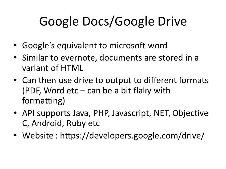 Google Docs/Google Drive Google's equivalent to microsoft word Similar to evernote, documents are stored in a variant of HTML Can then use drive to output to different formats (PDF, Word etc – can be a bit flaky with formatting) API supports Java, PHP, Javascript, NET, Objective C, Android, Ruby etc Website : https://developers.google.com/drive/