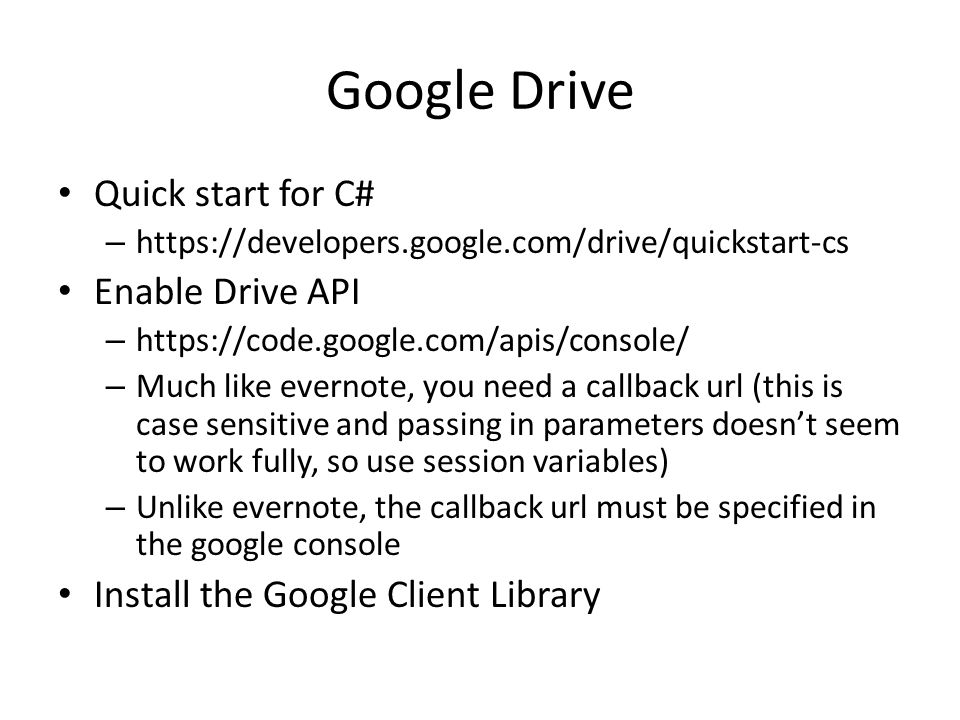 Google Drive Quick start for C# – https://developers.google.com/drive/quickstart-cs Enable Drive API – https://code.google.com/apis/console/ – Much like evernote, you need a callback url (this is case sensitive and passing in parameters doesn't seem to work fully, so use session variables) – Unlike evernote, the callback url must be specified in the google console Install the Google Client Library