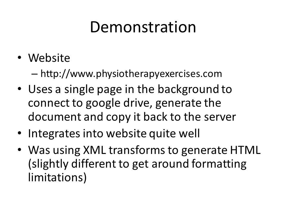 Demonstration Website – http://www.physiotherapyexercises.com Uses a single page in the background to connect to google drive, generate the document and copy it back to the server Integrates into website quite well Was using XML transforms to generate HTML (slightly different to get around formatting limitations)