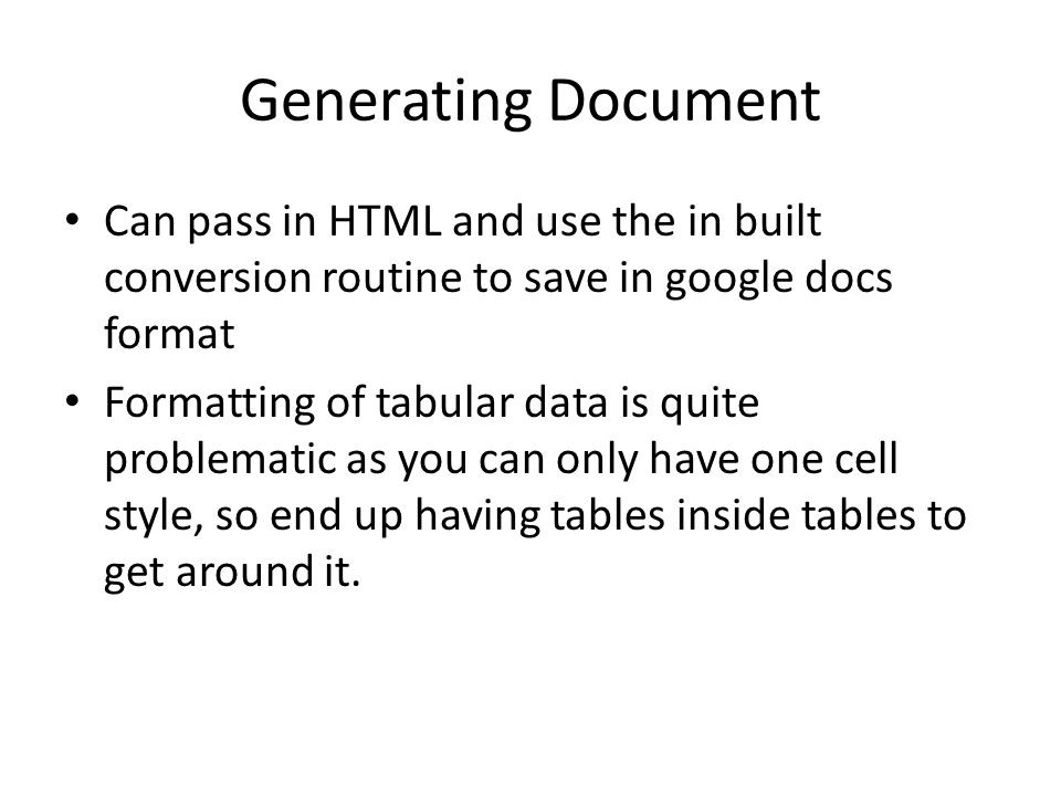 Generating Document Can pass in HTML and use the in built conversion routine to save in google docs format Formatting of tabular data is quite problematic as you can only have one cell style, so end up having tables inside tables to get around it.