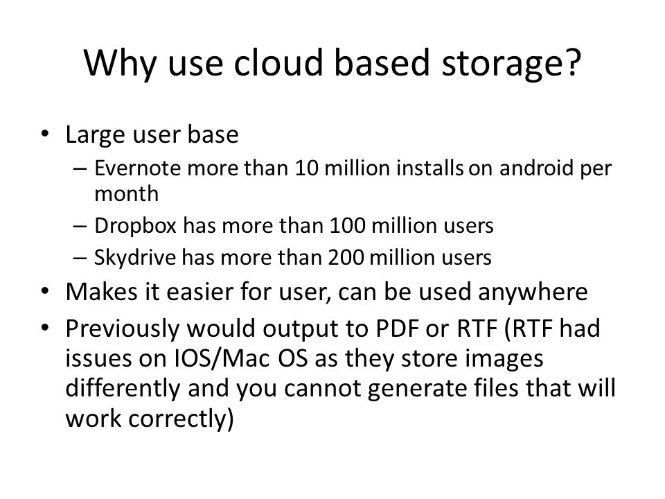 Why use cloud based storage? Large user base – Evernote more than 10 million installs on android per month – Dropbox has more than 100 million users –