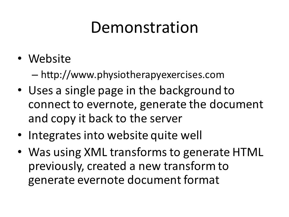 Demonstration Website – http://www.physiotherapyexercises.com Uses a single page in the background to connect to evernote, generate the document and copy it back to the server Integrates into website quite well Was using XML transforms to generate HTML previously, created a new transform to generate evernote document format