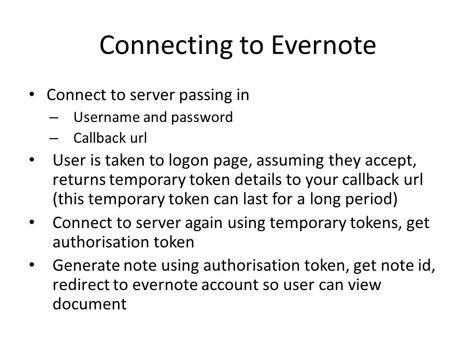 Connecting to Evernote Connect to server passing in – Username and password – Callback url User is taken to logon page, assuming they accept, returns