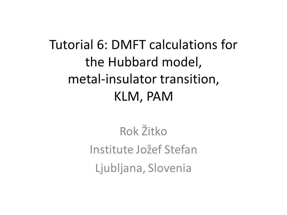 Tutorial 6: DMFT calculations for the Hubbard model, metal-insulator transition, KLM, PAM Rok Žitko Institute Jožef Stefan Ljubljana, Slovenia