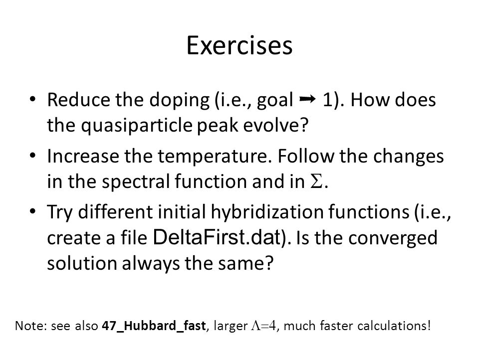 Exercises Reduce the doping (i.e., goal ➝ 1). How does the quasiparticle peak evolve? Increase the temperature. Follow the changes in the spectral fun