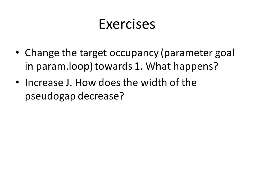 Exercises Change the target occupancy (parameter goal in param.loop) towards 1. What happens? Increase J. How does the width of the pseudogap decrease