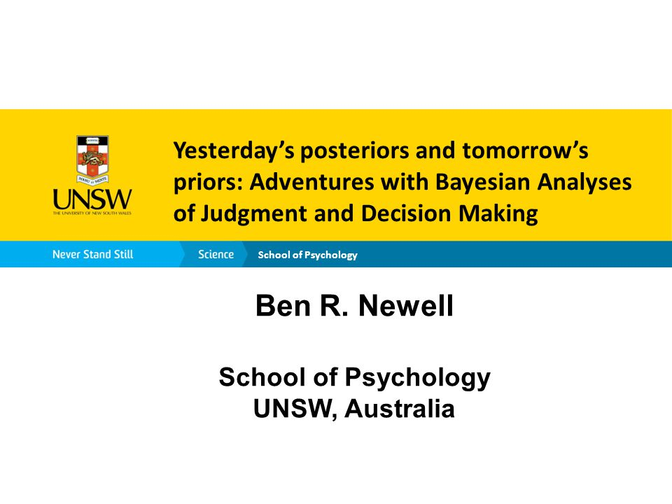 School of Psychology Yesterday's posteriors and tomorrow's priors: Adventures with Bayesian Analyses of Judgment and Decision Making Ben R.