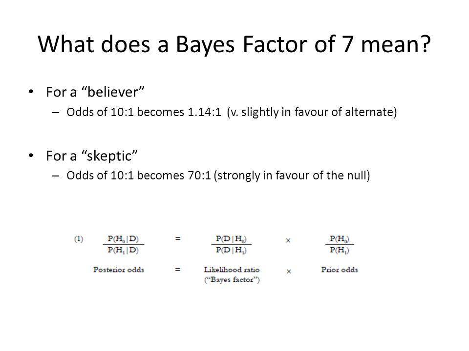 What does a Bayes Factor of 7 mean. For a believer – Odds of 10:1 becomes 1.14:1 (v.