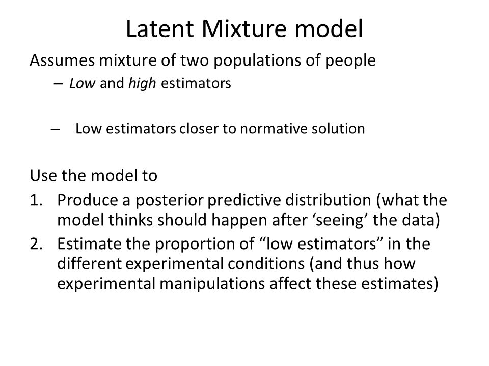 Latent Mixture model Assumes mixture of two populations of people – Low and high estimators – Low estimators closer to normative solution Use the model to 1.Produce a posterior predictive distribution (what the model thinks should happen after 'seeing' the data) 2.Estimate the proportion of low estimators in the different experimental conditions (and thus how experimental manipulations affect these estimates)