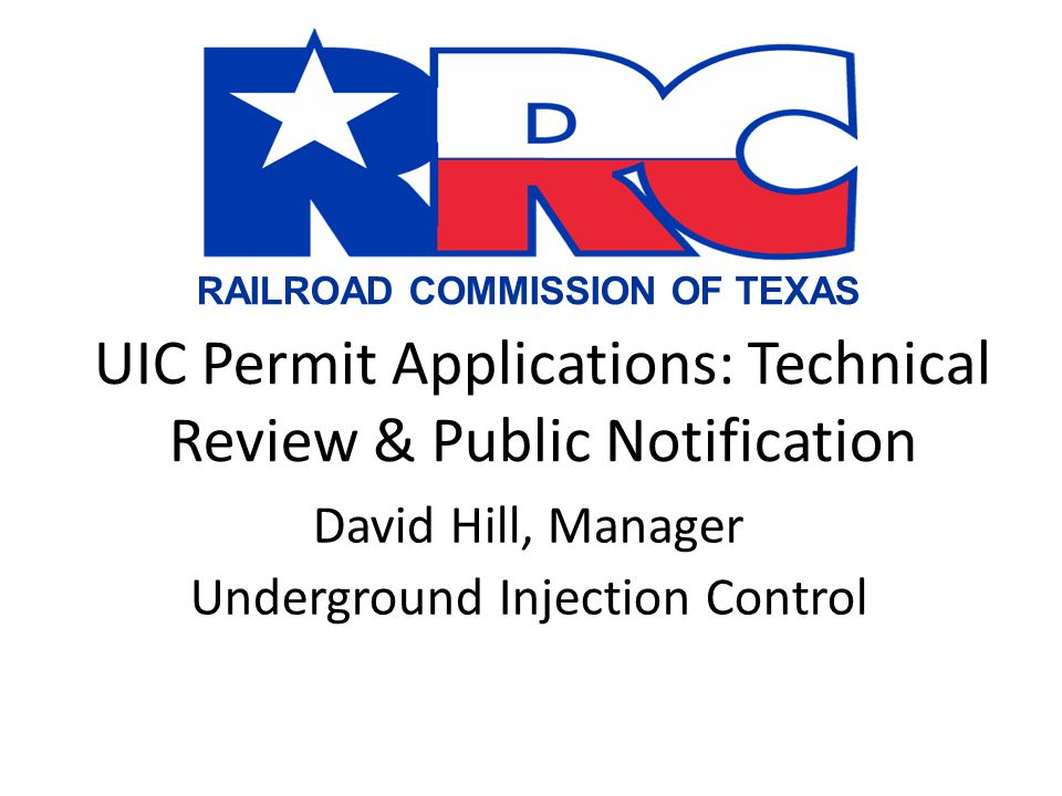 RAILROAD COMMISSION OF TEXAS UIC Permit Applications: Technical Review & Public Notification David Hill, Manager Underground Injection Control