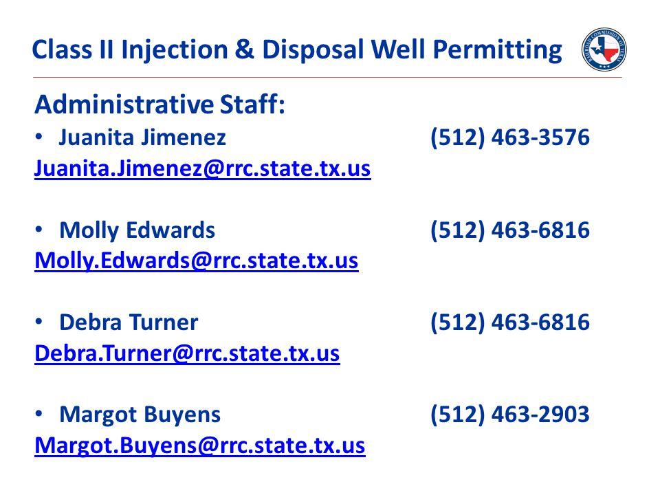 Administrative Staff: Juanita Jimenez (512) 463-3576 Juanita.Jimenez@rrc.state.tx.us Molly Edwards (512) 463-6816 Molly.Edwards@rrc.state.tx.us Debra Turner(512) 463-6816 Debra.Turner@rrc.state.tx.us Margot Buyens(512) 463-2903 Margot.Buyens@rrc.state.tx.us Class II Injection & Disposal Well Permitting