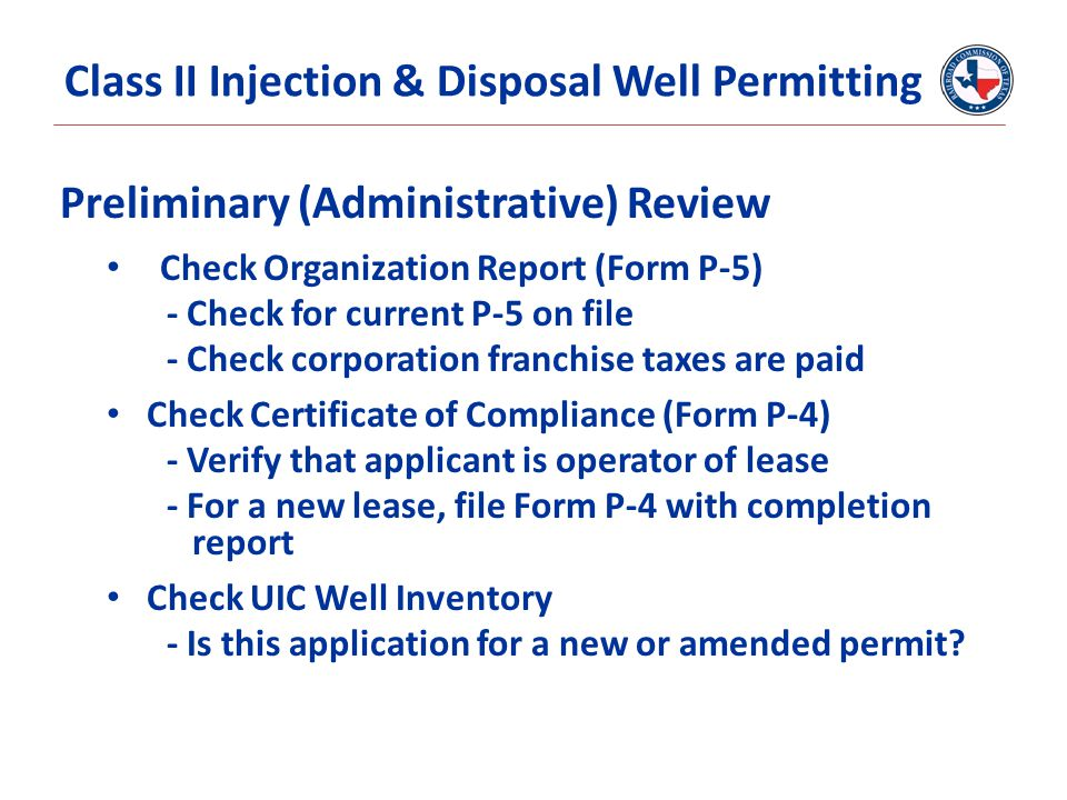 Preliminary (Administrative) Review Check Organization Report (Form P-5) - Check for current P-5 on file - Check corporation franchise taxes are paid Check Certificate of Compliance (Form P-4) - Verify that applicant is operator of lease - For a new lease, file Form P-4 with completion report Check UIC Well Inventory - Is this application for a new or amended permit.